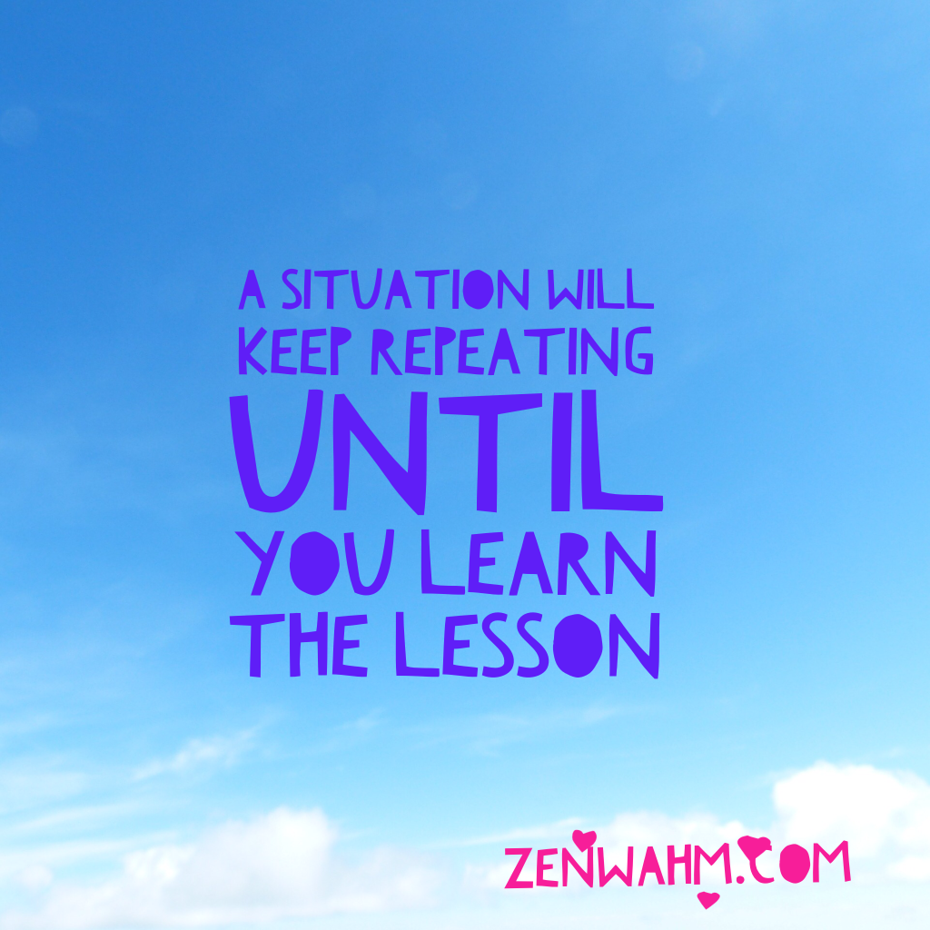 A situation keeps repeating until you learn the lesson